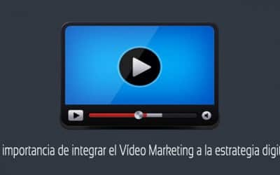 ¿Por qué integrar el Vídeo Marketing a la estrategia digital?