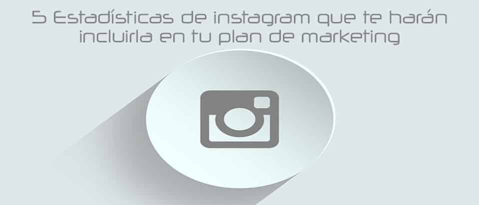 5 Estadísticas de instagram que te harán incluirla en tu plan de marketing