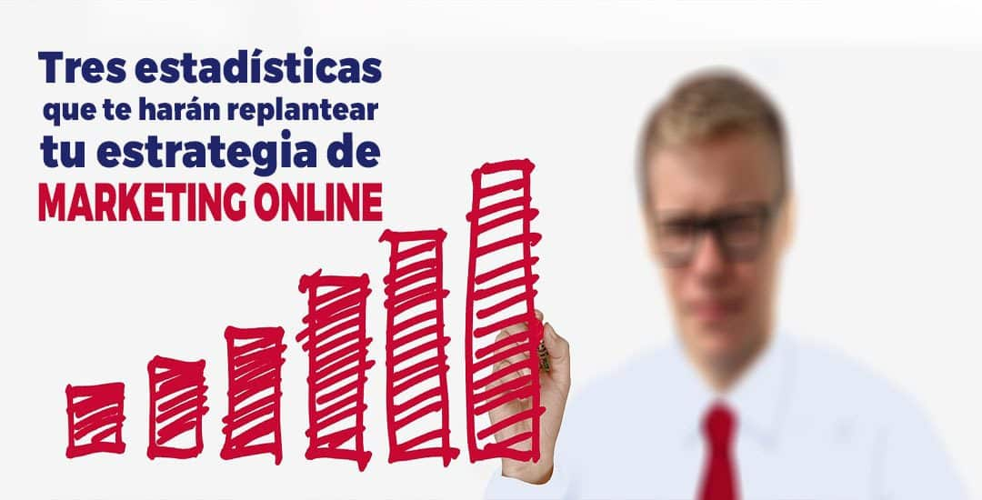 Tres estadísticas que te harán replantear tu estrategia de marketing online