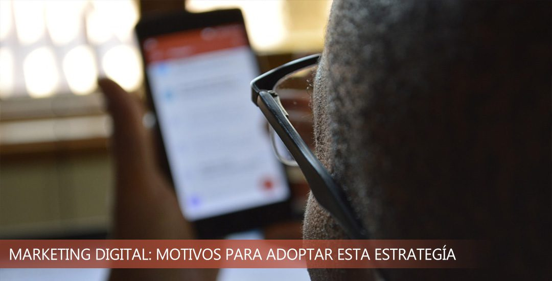Marketing digital: motivos por los cuales adoptar esta estrategía